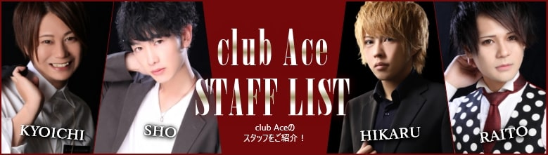 club Ace STAFF LIST club Aceのスタッフをご紹介!